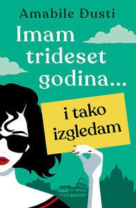Knjiga: Imam trideset godina… i tako izgledam, pisac: Amabile Đusti, Književnost, Romani, Ljubavni